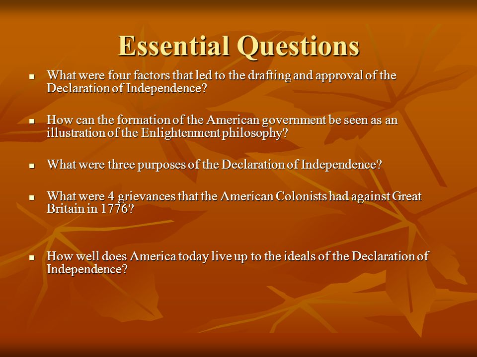 Essential Questions What were four factors that led to the drafting and approval of the Declaration of Independence? What were four factors that led t