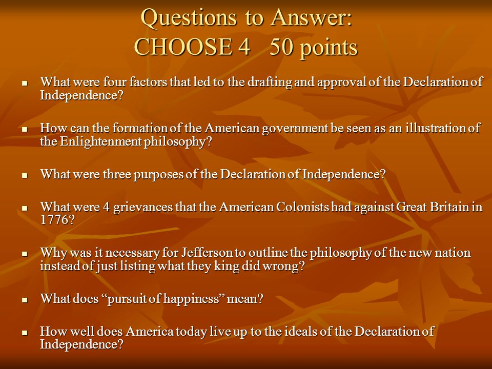Questions to Answer: CHOOSE 4 50 points What were four factors that led to the drafting and approval of the Declaration of Independence? What were fou
