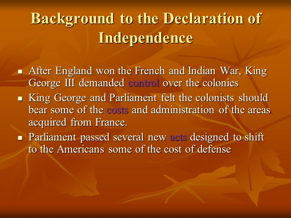 Background to the Declaration of Independence After England won the French and Indian War, King George III demanded control over the colonies After En