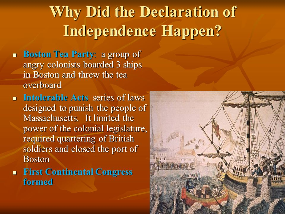Why Did the Declaration of Independence Happen? Boston Tea Party: a group of angry colonists boarded 3 ships in Boston and threw the tea overboard Bos