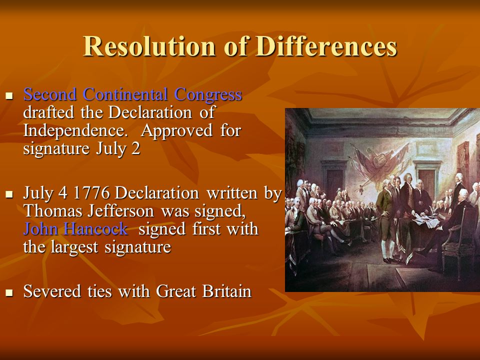 Resolution of Differences Second Continental Congress drafted the Declaration of Independence. Approved for signature July 2 Second Continental Congre