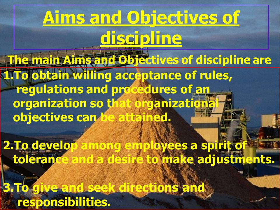 Aims and Objectives of discipline The main Aims and Objectives of discipline are 1.To obtain willing acceptance of rules, regulations and procedures o