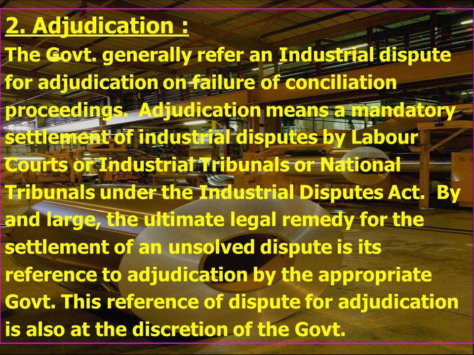 2. Adjudication : The Govt. generally refer an Industrial dispute for adjudication on failure of conciliation proceedings. Adjudication means a mandat