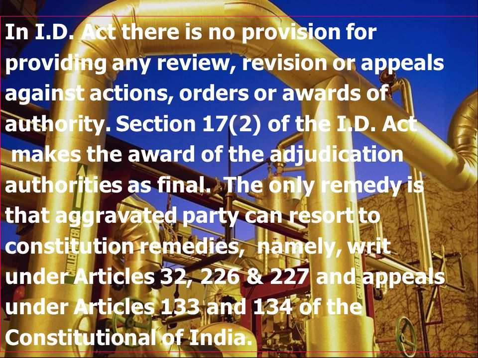 In I.D. Act there is no provision for providing any review, revision or appeals against actions, orders or awards of authority. Section 17(2) of the I