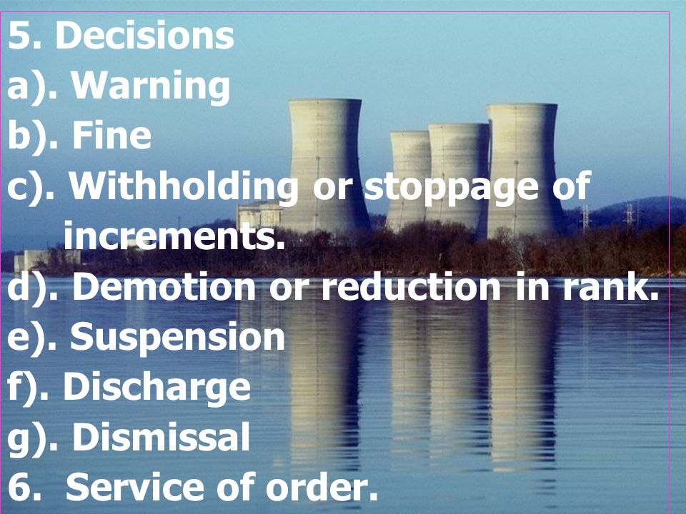 5. Decisions a). Warning b). Fine c). Withholding or stoppage of increments. d). Demotion or reduction in rank. e). Suspension f). Discharge g). Dismi