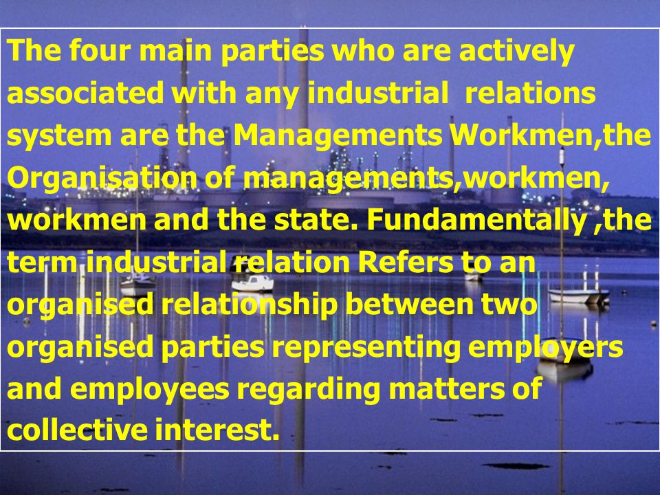 The four main parties who are actively associated with any industrial relations system are the Managements Workmen,the Organisation of managements,wor