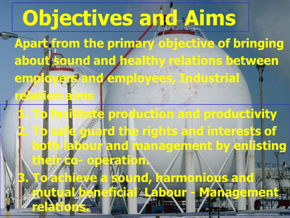 Objectives and Aims Apart from the primary objective of bringing about sound and healthy relations between employers and employees, Industrial relatio