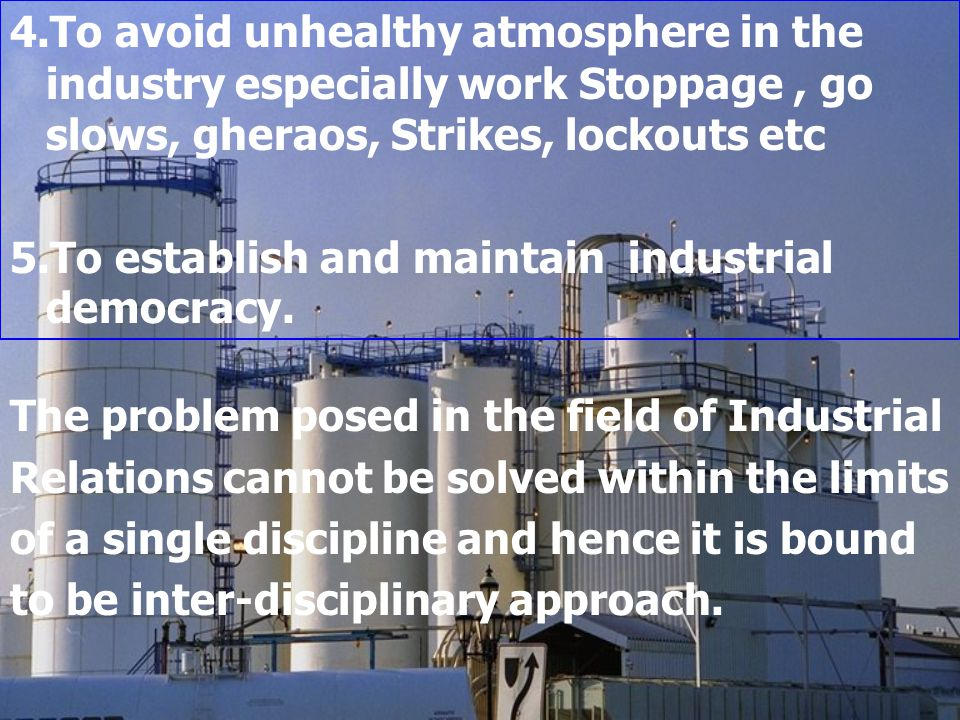 4.To avoid unhealthy atmosphere in the industry especially work Stoppage, go slows, gheraos, Strikes, lockouts etc 5.To establish and maintain industr