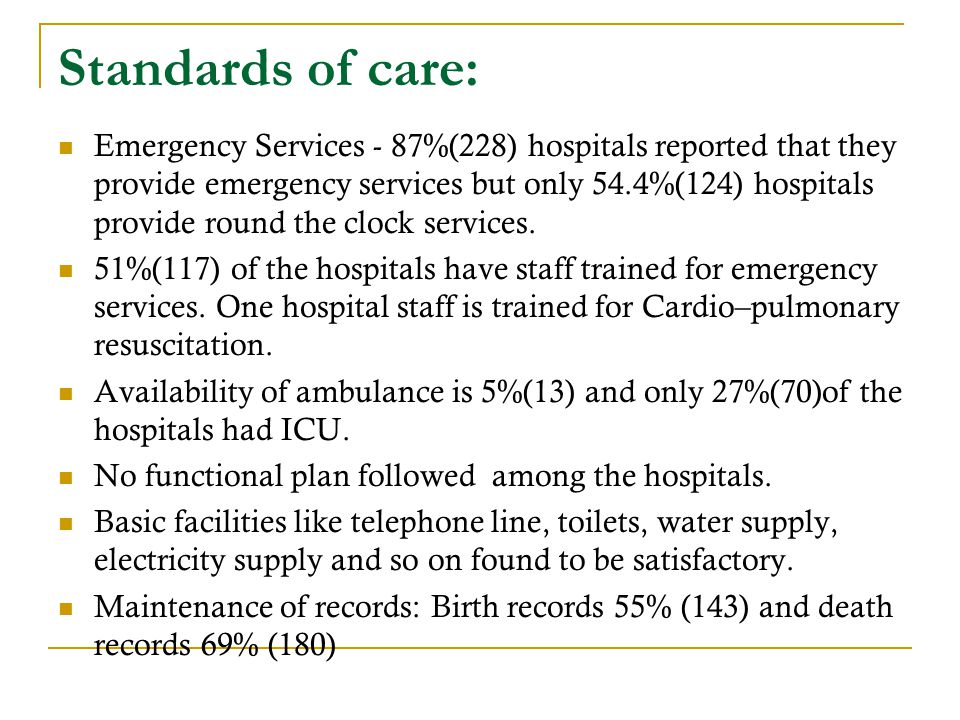 Standards of care: Emergency Services - 87%(228) hospitals reported that they provide emergency services but only 54.4%(124) hospitals provide round the clock services.