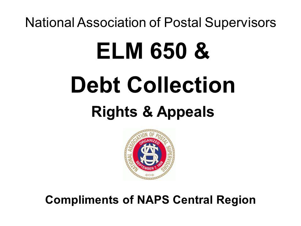 National Association of Postal Supervisors Compliments of NAPS Central Region ELM 650 & Debt Collection Rights & Appeals