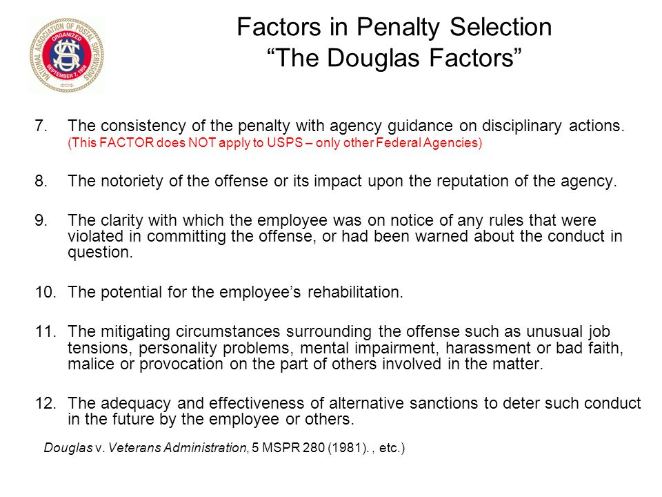 """Factors in Penalty Selection """"The Douglas Factors"""" 7.The consistency of the penalty with agency guidance on disciplinary actions. (This FACTOR does NO"""