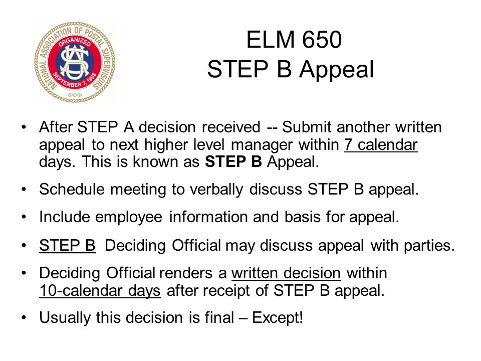 ELM 650 STEP B Appeal After STEP A decision received -- Submit another written appeal to next higher level manager within 7 calendar days. This is kno