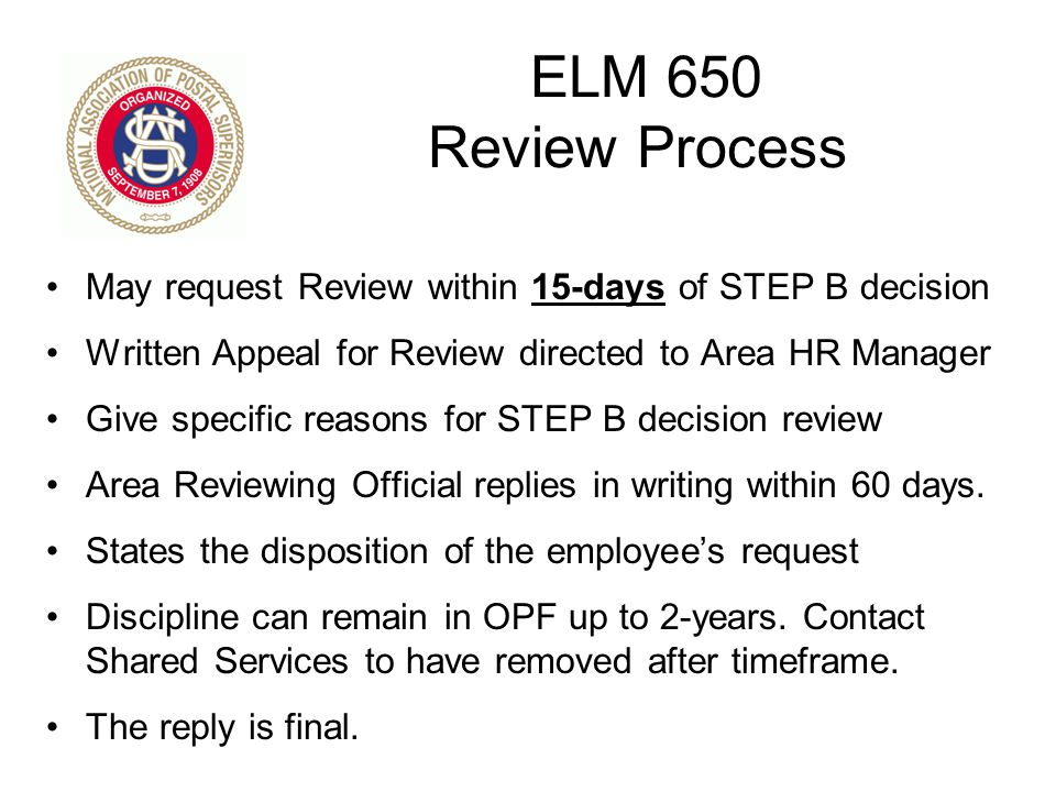 ELM 650 Review Process May request Review within 15-days of STEP B decision Written Appeal for Review directed to Area HR Manager Give specific reason