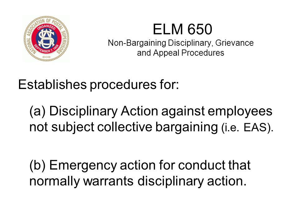 ELM 650 Non-Bargaining Disciplinary, Grievance and Appeal Procedures Establishes procedures for: (a) Disciplinary Action against employees not subject