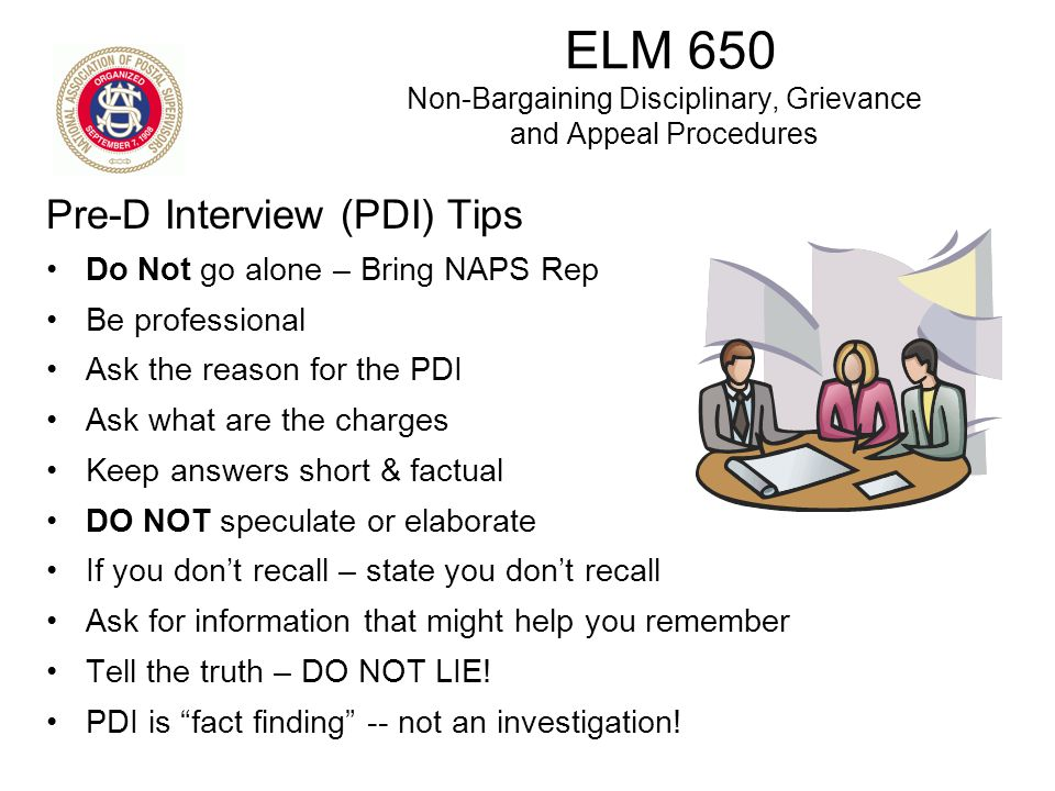 Pre-D Interview (PDI) Tips Do Not go alone – Bring NAPS Rep Be professional Ask the reason for the PDI Ask what are the charges Keep answers short & f