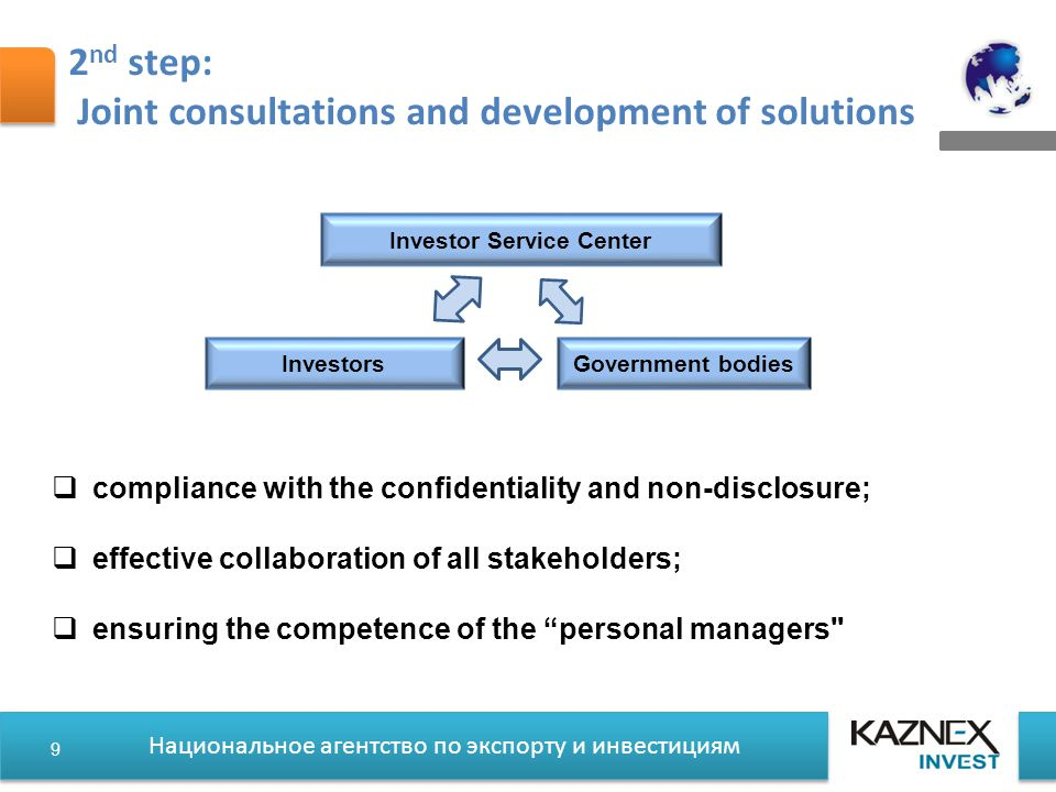Национальное агентство по экспорту и инвестициям 2 nd step: Joint consultations and development of solutions  compliance with the confidentiality and non-disclosure;  effective collaboration of all stakeholders;  ensuring the competence of the personal managers Investor Service Center InvestorsGovernment bodies 9