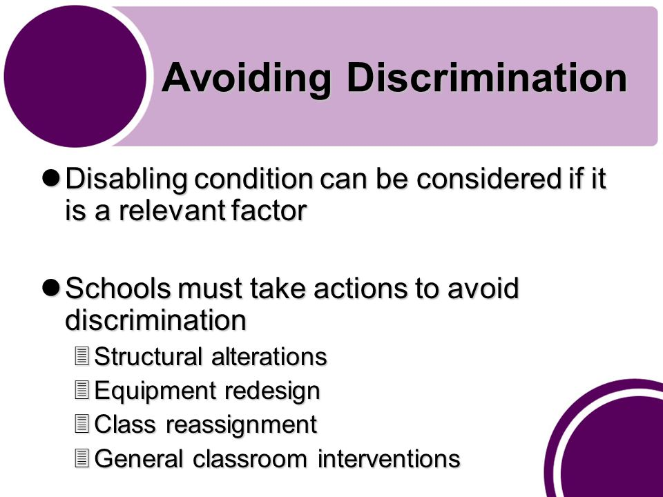 Avoiding Discrimination Disabling condition can be considered if it is a relevant factor Disabling condition can be considered if it is a relevant factor Schools must take actions to avoid discrimination Schools must take actions to avoid discrimination 3Structural alterations 3Equipment redesign 3Class reassignment 3General classroom interventions