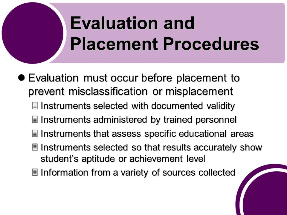 Evaluation and Placement Procedures Evaluation must occur before placement to prevent misclassification or misplacement Evaluation must occur before placement to prevent misclassification or misplacement 3Instruments selected with documented validity 3Instruments administered by trained personnel 3Instruments that assess specific educational areas 3Instruments selected so that results accurately show student's aptitude or achievement level 3Information from a variety of sources collected