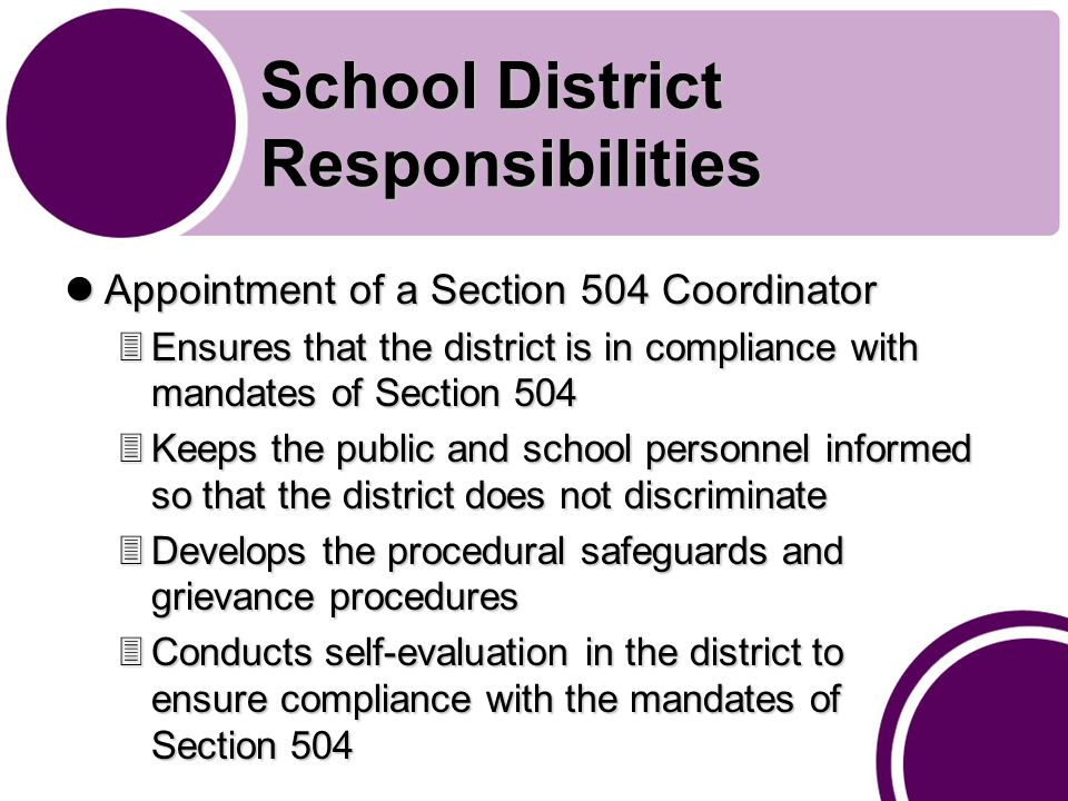 School District Responsibilities Appointment of a Section 504 Coordinator Appointment of a Section 504 Coordinator 3Ensures that the district is in compliance with mandates of Section 504 3Keeps the public and school personnel informed so that the district does not discriminate 3Develops the procedural safeguards and grievance procedures 3Conducts self-evaluation in the district to ensure compliance with the mandates of Section 504