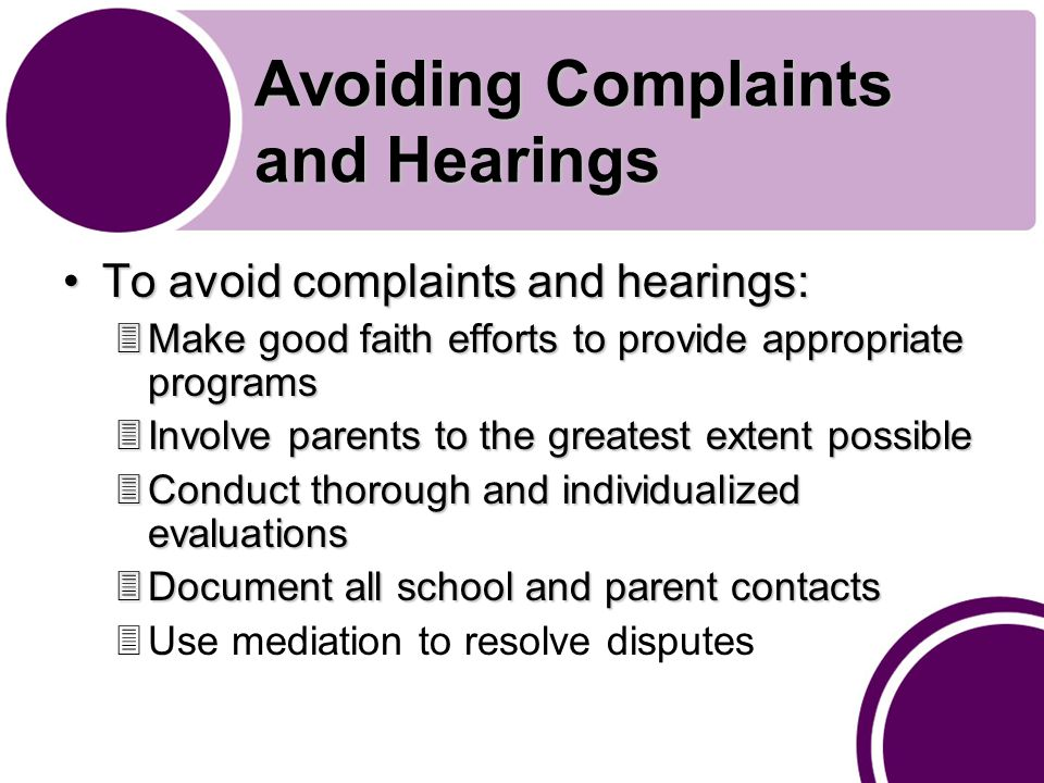 Avoiding Complaints and Hearings To avoid complaints and hearings:To avoid complaints and hearings: 3Make good faith efforts to provide appropriate programs 3Involve parents to the greatest extent possible 3Conduct thorough and individualized evaluations 3Document all school and parent contacts 3Use mediation to resolve disputes