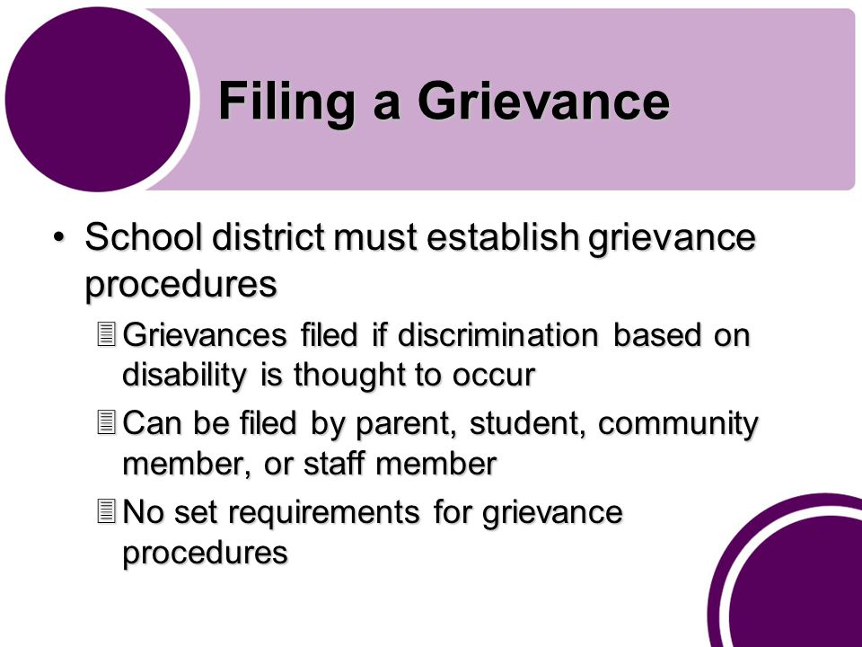 Filing a Grievance School district must establish grievance proceduresSchool district must establish grievance procedures 3Grievances filed if discrimination based on disability is thought to occur 3Can be filed by parent, student, community member, or staff member 3No set requirements for grievance procedures