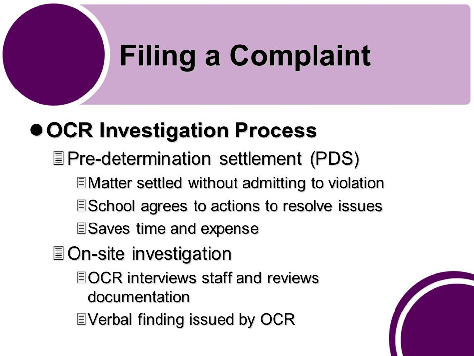 Filing a Complaint OCR Investigation Process OCR Investigation Process 3Pre-determination settlement (PDS) 3Matter settled without admitting to violation 3School agrees to actions to resolve issues 3Saves time and expense 3On-site investigation 3OCR interviews staff and reviews documentation 3Verbal finding issued by OCR