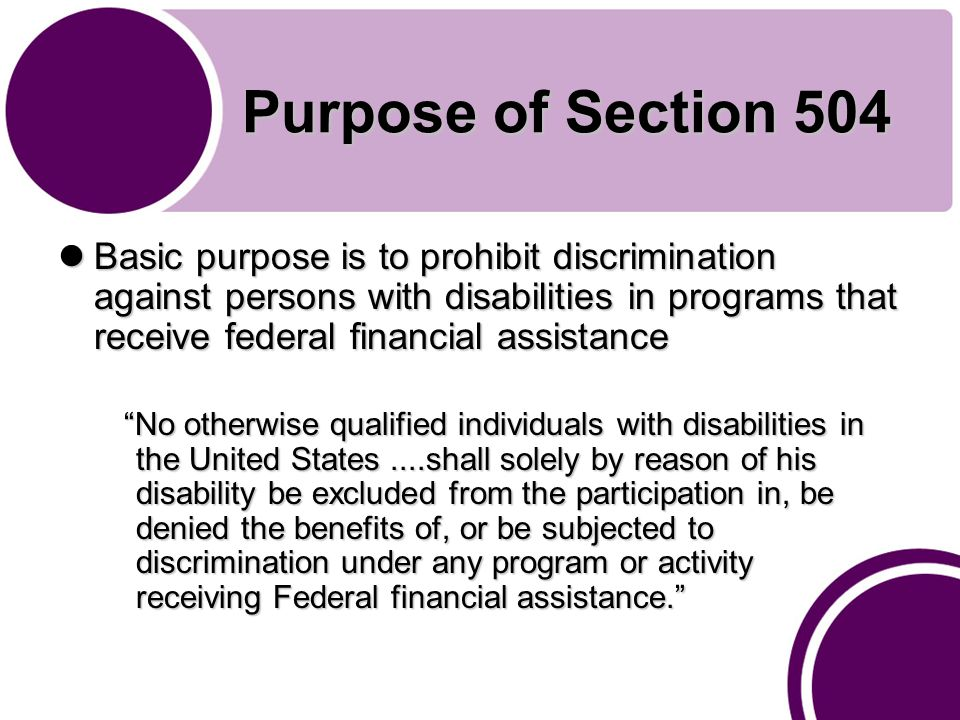 Purpose of Section 504 Basic purpose is to prohibit discrimination against persons with disabilities in programs that receive federal financial assistance Basic purpose is to prohibit discrimination against persons with disabilities in programs that receive federal financial assistance No otherwise qualified individuals with disabilities in the United States....shall solely by reason of his disability be excluded from the participation in, be denied the benefits of, or be subjected to discrimination under any program or activity receiving Federal financial assistance. No otherwise qualified individuals with disabilities in the United States....shall solely by reason of his disability be excluded from the participation in, be denied the benefits of, or be subjected to discrimination under any program or activity receiving Federal financial assistance.