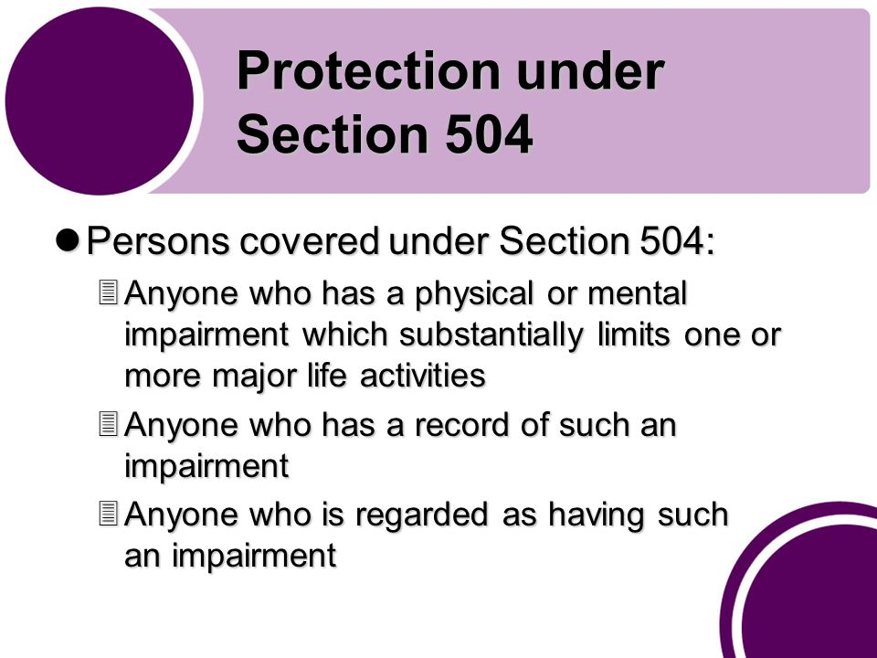 Protection under Section 504 Persons covered under Section 504: Persons covered under Section 504: 3Anyone who has a physical or mental impairment which substantially limits one or more major life activities 3Anyone who has a record of such an impairment 3Anyone who is regarded as having such an impairment