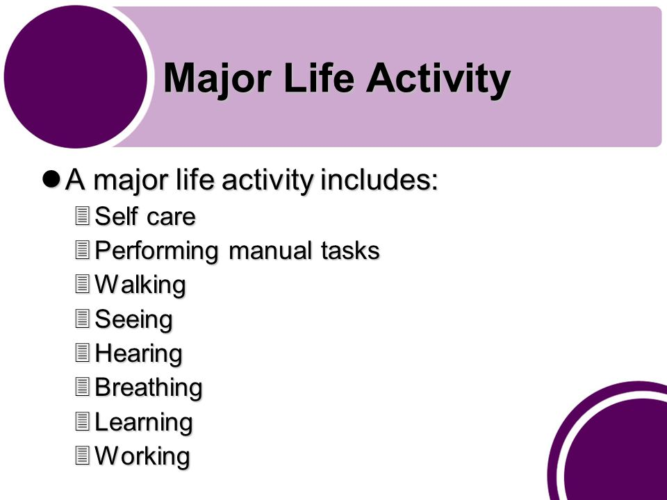 Major Life Activity A major life activity includes: A major life activity includes: 3Self care 3Performing manual tasks 3Walking 3Seeing 3Hearing 3Breathing 3Learning 3Working