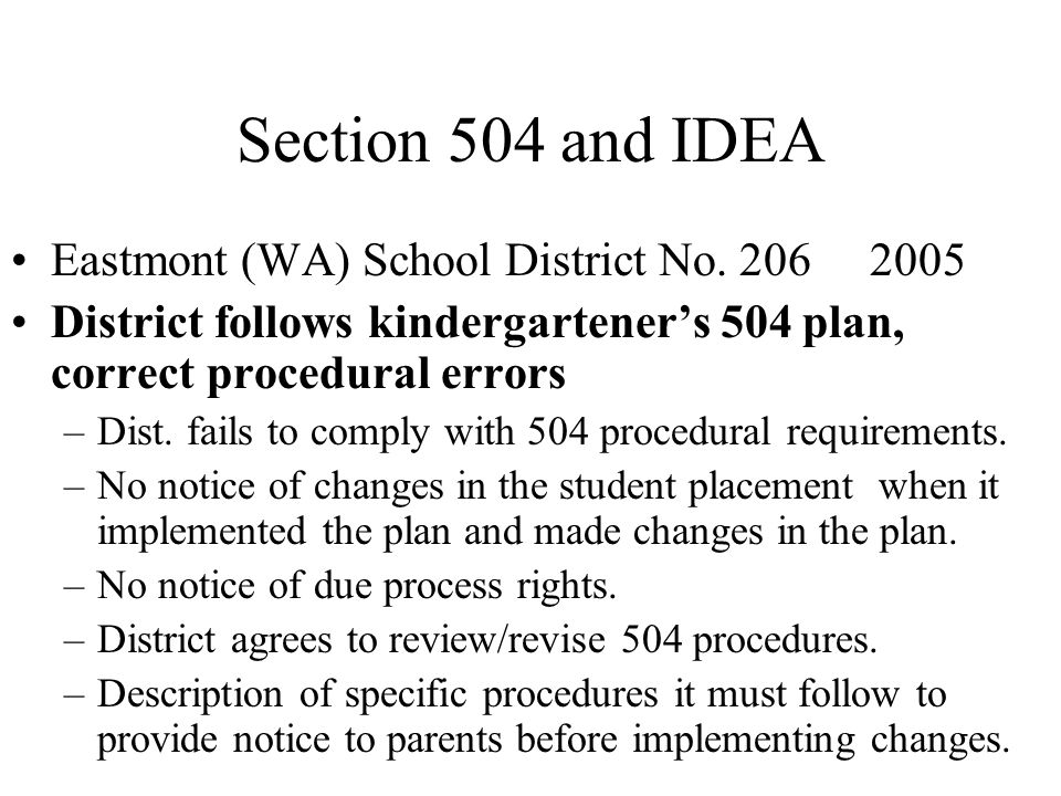 Section 504 and IDEA Eastmont (WA) School District No. 206 2005 District follows kindergartener's 504 plan, correct procedural errors –Dist. fails to