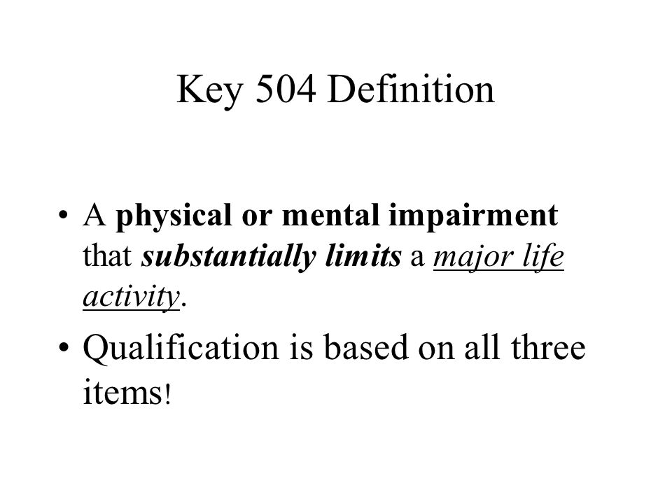 Key 504 Definition A physical or mental impairment that substantially limits a major life activity. Qualification is based on all three items !