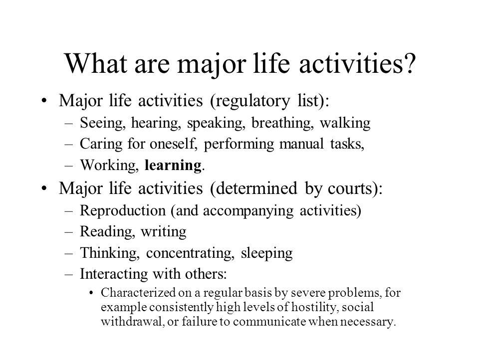 What are major life activities? Major life activities (regulatory list): –Seeing, hearing, speaking, breathing, walking –Caring for oneself, performin