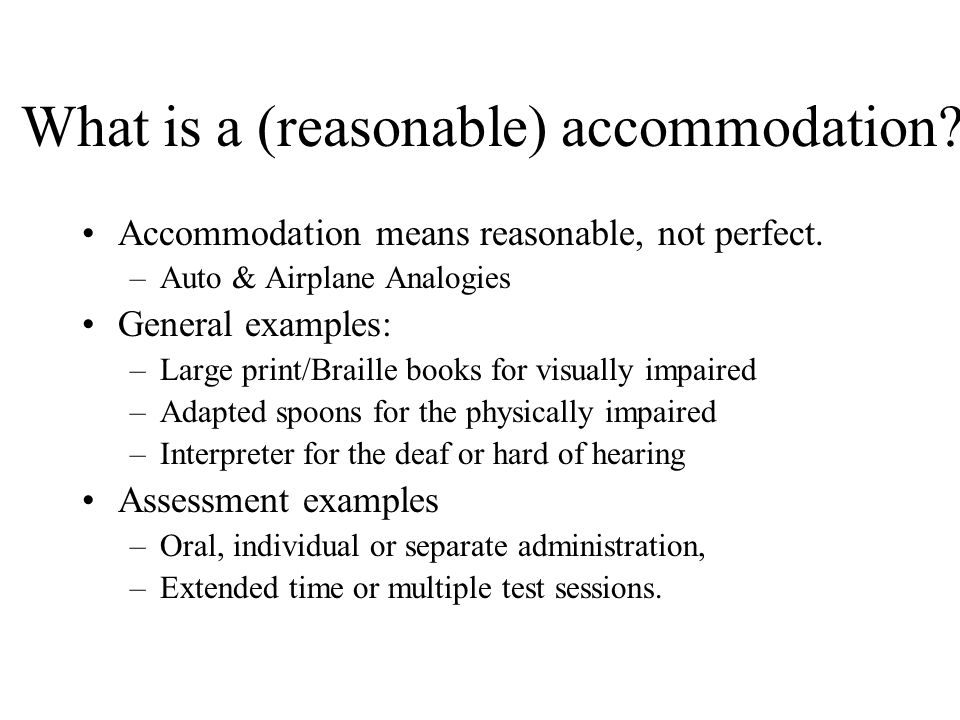 What is a (reasonable) accommodation? Accommodation means reasonable, not perfect. –Auto & Airplane Analogies General examples: –Large print/Braille b