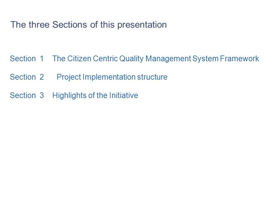 Section 1 The Citizen Centric Quality Management System Framework Section 2 Project Implementation structure Section 3 Highlights of the Initiative The three Sections of this presentation