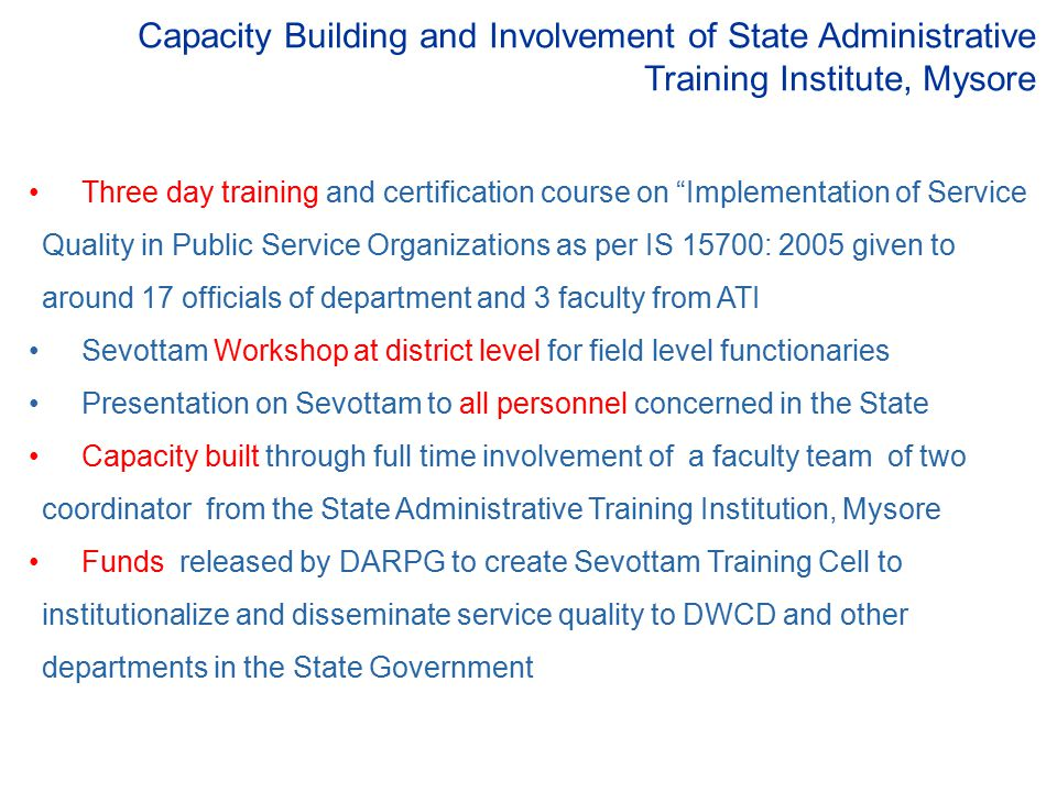 Capacity Building and Involvement of State Administrative Training Institute, Mysore Three day training and certification course on Implementation of Service Quality in Public Service Organizations as per IS 15700: 2005 given to around 17 officials of department and 3 faculty from ATI Sevottam Workshop at district level for field level functionaries Presentation on Sevottam to all personnel concerned in the State Capacity built through full time involvement of a faculty team of two coordinator from the State Administrative Training Institution, Mysore Funds released by DARPG to create Sevottam Training Cell to institutionalize and disseminate service quality to DWCD and other departments in the State Government