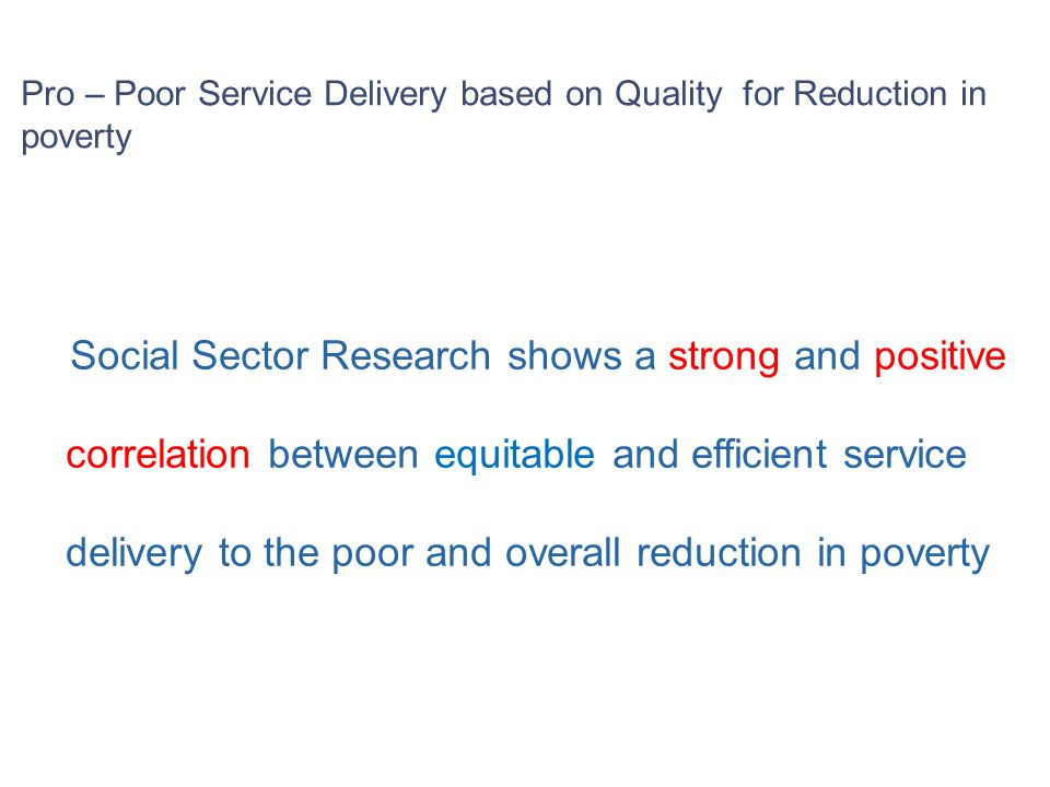 Social Sector Research shows a strong and positive correlation between equitable and efficient service delivery to the poor and overall reduction in poverty Pro – Poor Service Delivery based on Quality for Reduction in poverty