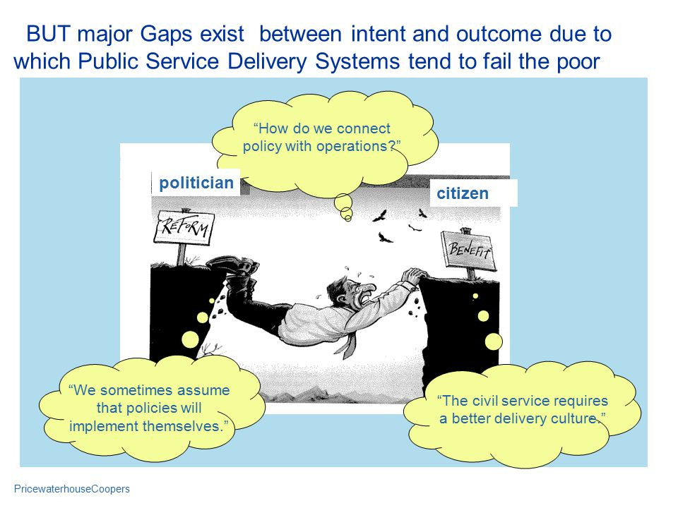 PricewaterhouseCoopers Civil Servant citizen How do we connect policy with operations politician We sometimes assume that policies will implement themselves. The civil service requires a better delivery culture. BUT major Gaps exist between intent and outcome due to which Public Service Delivery Systems tend to fail the poor