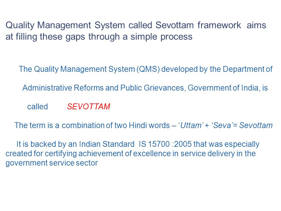 The Quality Management System (QMS) developed by the Department of Administrative Reforms and Public Grievances, Government of India, is called SEVOTTAM The term is a combination of two Hindi words – 'Uttam' + 'Seva'= Sevottam It is backed by an Indian Standard IS 15700 :2005 that was especially created for certifying achievement of excellence in service delivery in the government service sector Quality Management System called Sevottam framework aims at filling these gaps through a simple process