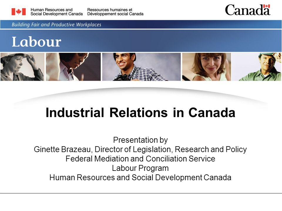 Industrial Relations in Canada Presentation by Ginette Brazeau, Director of Legislation, Research and Policy Federal Mediation and Conciliation Service Labour Program Human Resources and Social Development Canada
