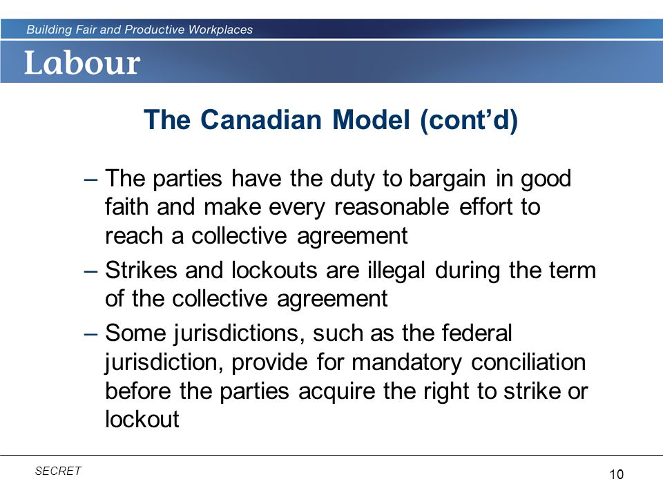 10 SECRET The Canadian Model (cont'd) –The parties have the duty to bargain in good faith and make every reasonable effort to reach a collective agreement –Strikes and lockouts are illegal during the term of the collective agreement –Some jurisdictions, such as the federal jurisdiction, provide for mandatory conciliation before the parties acquire the right to strike or lockout