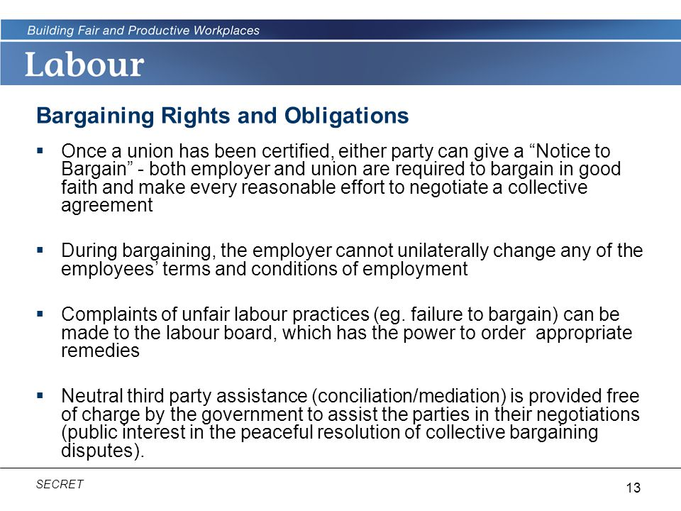 13 SECRET Bargaining Rights and Obligations  Once a union has been certified, either party can give a Notice to Bargain - both employer and union are required to bargain in good faith and make every reasonable effort to negotiate a collective agreement  During bargaining, the employer cannot unilaterally change any of the employees' terms and conditions of employment  Complaints of unfair labour practices (eg.