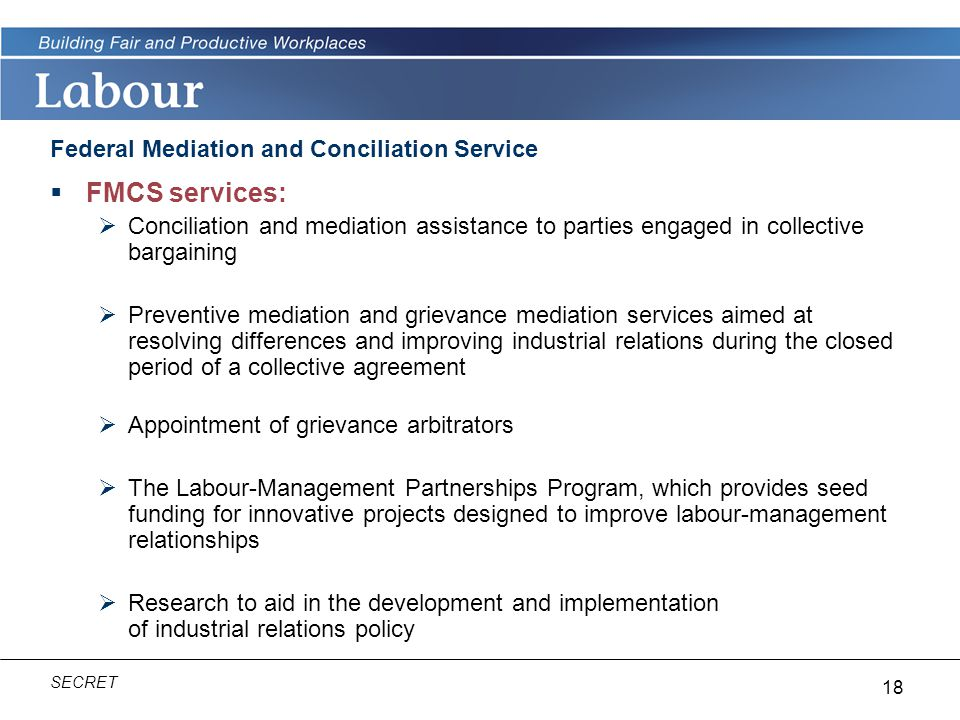 18 SECRET Federal Mediation and Conciliation Service  FMCS services:  Conciliation and mediation assistance to parties engaged in collective bargaining  Preventive mediation and grievance mediation services aimed at resolving differences and improving industrial relations during the closed period of a collective agreement  Appointment of grievance arbitrators  The Labour-Management Partnerships Program, which provides seed funding for innovative projects designed to improve labour-management relationships  Research to aid in the development and implementation of industrial relations policy