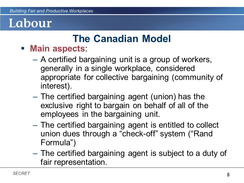 8 SECRET The Canadian Model  Main aspects: –A certified bargaining unit is a group of workers, generally in a single workplace, considered appropriate for collective bargaining (community of interest).