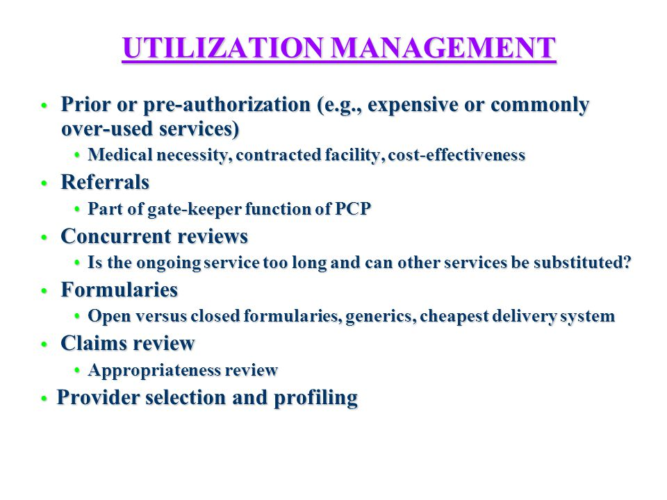 UTILIZATION MANAGEMENT Prior or pre-authorization (e.g., expensive or commonly over-used services) Prior or pre-authorization (e.g., expensive or commonly over-used services) Medical necessity, contracted facility, cost-effectiveness Medical necessity, contracted facility, cost-effectiveness Referrals Referrals Part of gate-keeper function of PCP Part of gate-keeper function of PCP Concurrent reviews Concurrent reviews Is the ongoing service too long and can other services be substituted.