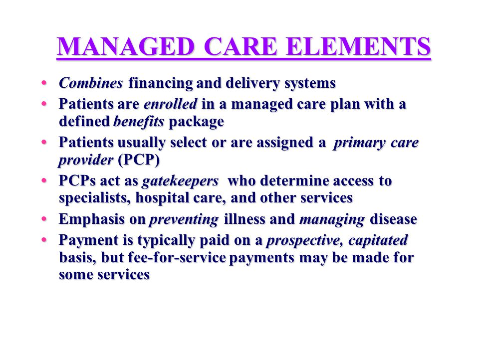 MANAGED CARE ELEMENTS Combines financing and delivery systems Combines financing and delivery systems Patients are enrolled in a managed care plan with a defined benefits package Patients are enrolled in a managed care plan with a defined benefits package Patients usually select or are assigned a primary care provider (PCP) Patients usually select or are assigned a primary care provider (PCP) PCPs act as gatekeepers who determine access to specialists, hospital care, and other services PCPs act as gatekeepers who determine access to specialists, hospital care, and other services Emphasis on preventing illness and managing disease Emphasis on preventing illness and managing disease Payment is typically paid on a prospective, capitated basis, but fee-for-service payments may be made for some services Payment is typically paid on a prospective, capitated basis, but fee-for-service payments may be made for some services