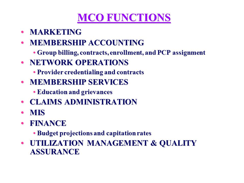 MCO FUNCTIONS MARKETING MARKETING MEMBERSHIP ACCOUNTING MEMBERSHIP ACCOUNTING Group billing, contracts, enrollment, and PCP assignment Group billing, contracts, enrollment, and PCP assignment NETWORK OPERATIONS NETWORK OPERATIONS Provider credentialing and contracts Provider credentialing and contracts MEMBERSHIP SERVICES MEMBERSHIP SERVICES Education and grievances Education and grievances CLAIMS ADMINISTRATION CLAIMS ADMINISTRATION MIS MIS FINANCE FINANCE Budget projections and capitation rates Budget projections and capitation rates UTILIZATION MANAGEMENT & QUALITY ASSURANCE UTILIZATION MANAGEMENT & QUALITY ASSURANCE