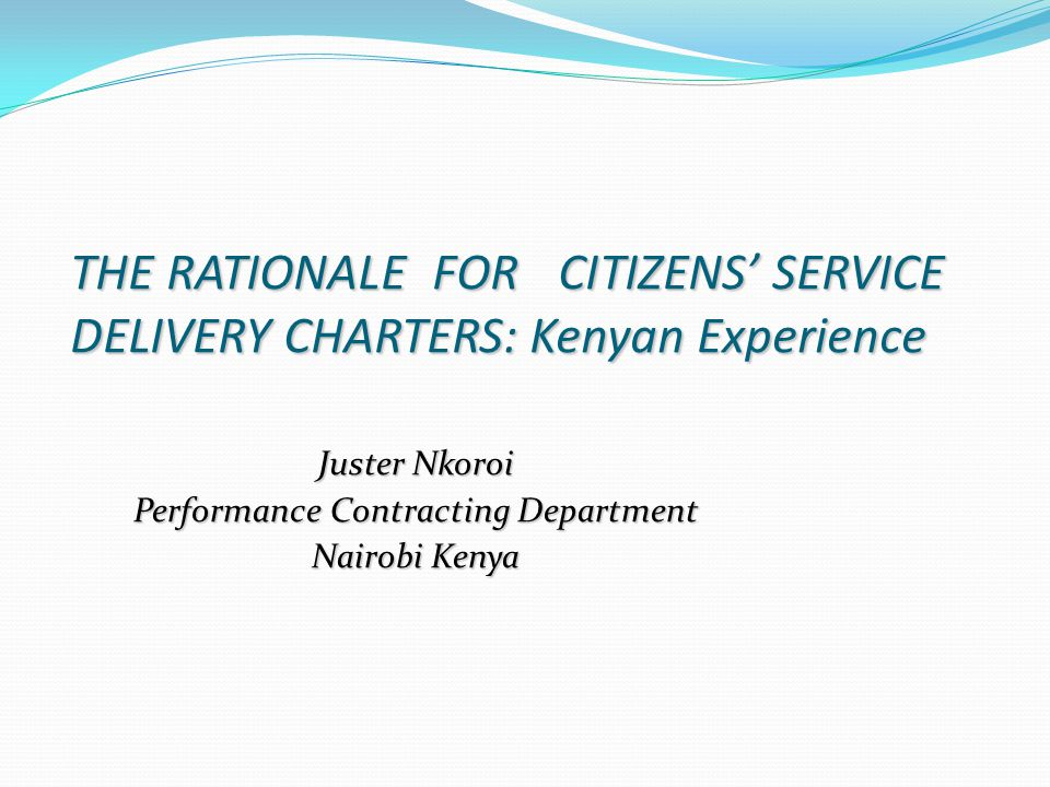 Importance of Citizens' Service Delivery Charters Empowers citizens to hold institutions and individual officers accountable for quality, timely and responsive services- value addition to taxes Reduces corruption Changes culture and attitude at work place by focusing efforts to customer satisfaction Ensures public officers are conscious about quality of services offered Enables systems to continuously re-engineer service processes