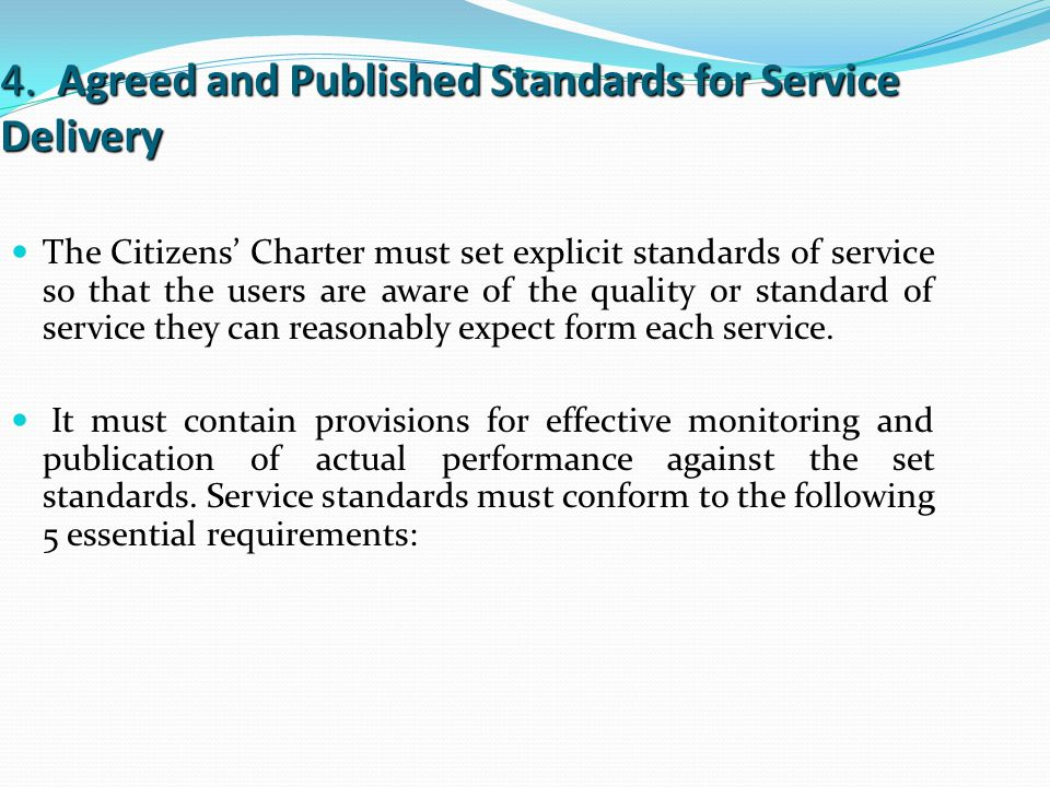 4. Agreed and Published Standards for Service Delivery The Citizens' Charter must set explicit standards of service so that the users are aware of the