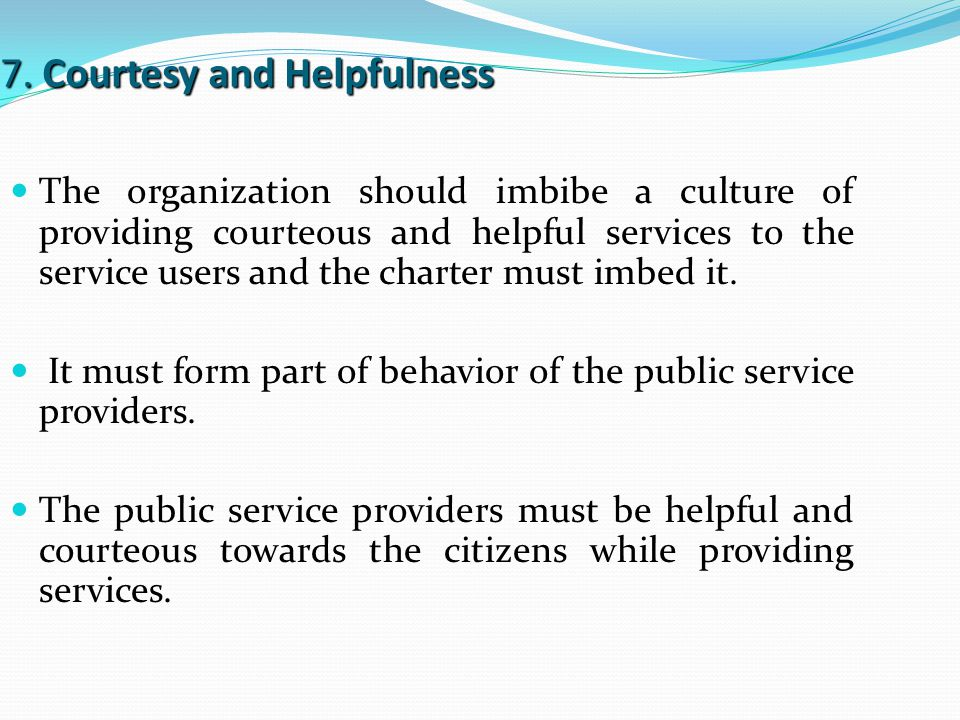 7. Courtesy and Helpfulness The organization should imbibe a culture of providing courteous and helpful services to the service users and the charter