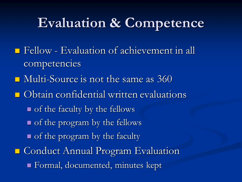 Evaluation & Competence Fellow - Evaluation of achievement in all competencies Fellow - Evaluation of achievement in all competencies Multi-Source is not the same as 360 Multi-Source is not the same as 360 Obtain confidential written evaluations Obtain confidential written evaluations of the faculty by the fellows of the faculty by the fellows of the program by the fellows of the program by the fellows of the program by the faculty of the program by the faculty Conduct Annual Program Evaluation Conduct Annual Program Evaluation Formal, documented, minutes kept Formal, documented, minutes kept